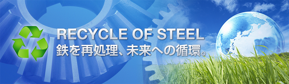 RECYCLE OF STEEL 鉄を再処理、未来への循環。